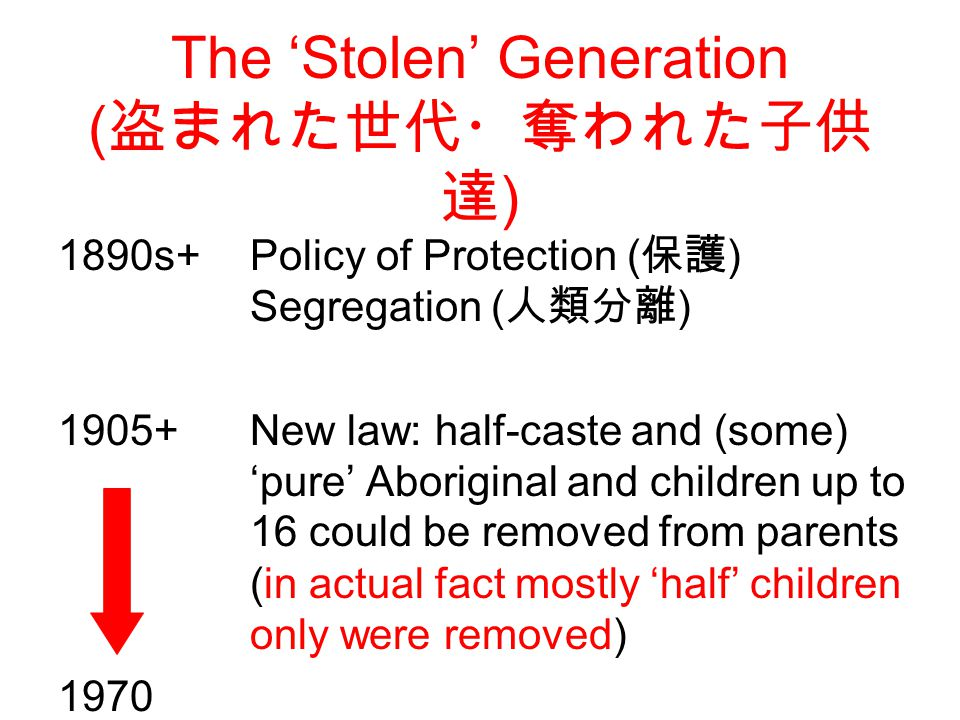 The 'Stolen' Generation ( 盗まれた世代・奪われた子供 達 ) 1890s+ Policy of Protection ( 保護 ) Segregation ( 人類分離 ) 1905+New law: half-caste and (some) 'pure' Aboriginal and children up to 16 could be removed from parents (in actual fact mostly 'half' children only were removed) 1970