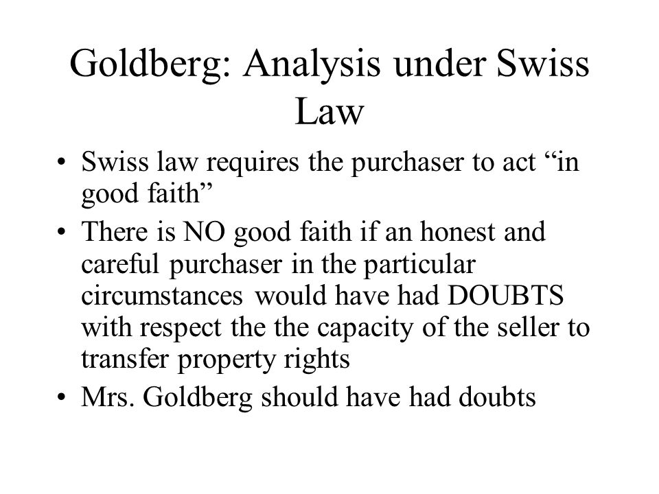 Goldberg: Analysis under Swiss Law Swiss law requires the purchaser to act in good faith There is NO good faith if an honest and careful purchaser in the particular circumstances would have had DOUBTS with respect the the capacity of the seller to transfer property rights Mrs.