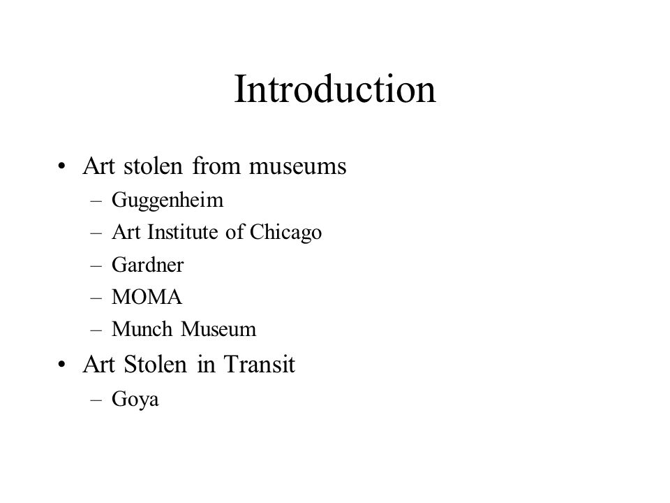 Introduction Art stolen from museums –Guggenheim –Art Institute of Chicago –Gardner –MOMA –Munch Museum Art Stolen in Transit –Goya