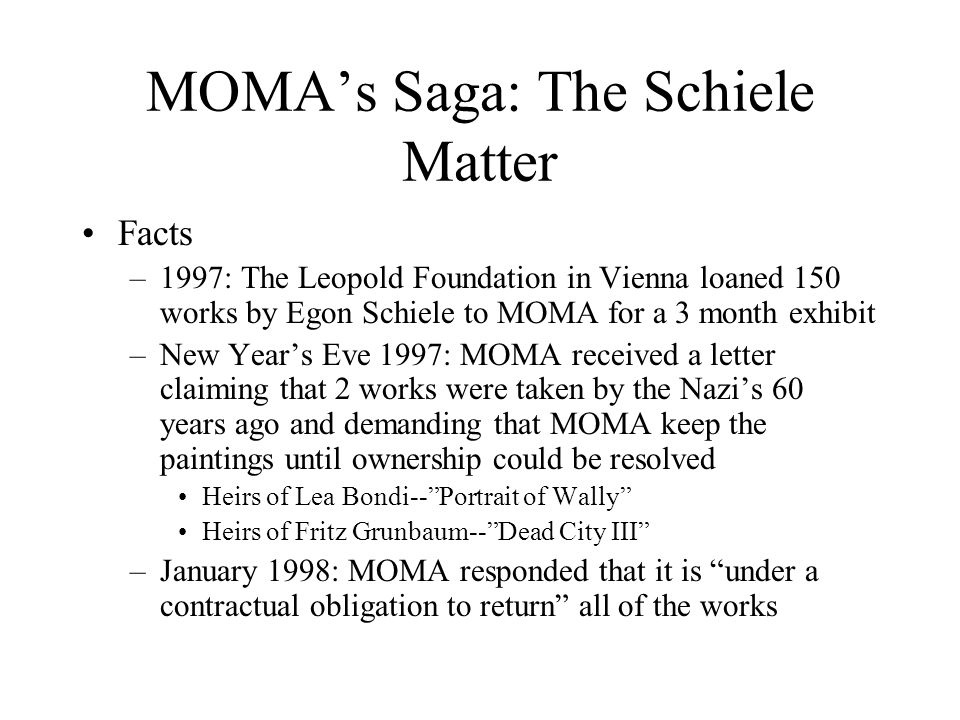 MOMA's Saga: The Schiele Matter Facts –1997: The Leopold Foundation in Vienna loaned 150 works by Egon Schiele to MOMA for a 3 month exhibit –New Year's Eve 1997: MOMA received a letter claiming that 2 works were taken by the Nazi's 60 years ago and demanding that MOMA keep the paintings until ownership could be resolved Heirs of Lea Bondi-- Portrait of Wally Heirs of Fritz Grunbaum-- Dead City III –January 1998: MOMA responded that it is under a contractual obligation to return all of the works