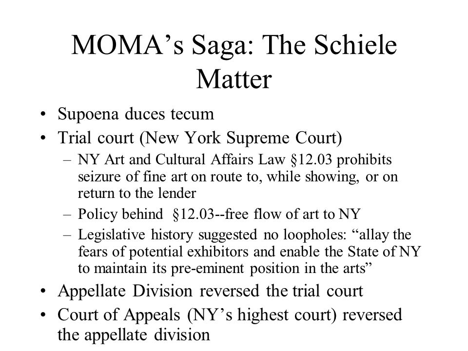 MOMA's Saga: The Schiele Matter Supoena duces tecum Trial court (New York Supreme Court) –NY Art and Cultural Affairs Law §12.03 prohibits seizure of fine art on route to, while showing, or on return to the lender –Policy behind §12.03--free flow of art to NY –Legislative history suggested no loopholes: allay the fears of potential exhibitors and enable the State of NY to maintain its pre-eminent position in the arts Appellate Division reversed the trial court Court of Appeals (NY's highest court) reversed the appellate division