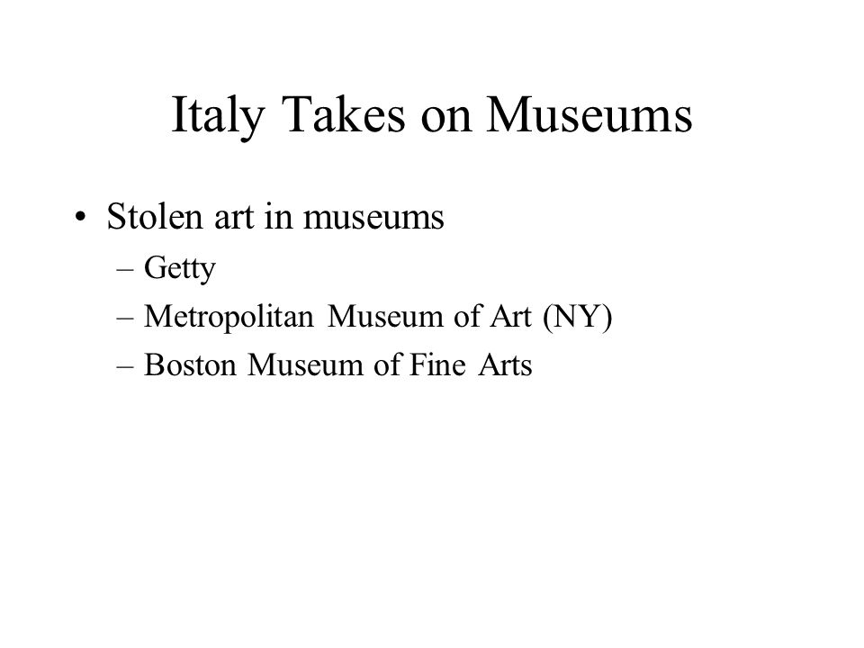 Italy Takes on Museums Stolen art in museums –Getty –Metropolitan Museum of Art (NY) –Boston Museum of Fine Arts