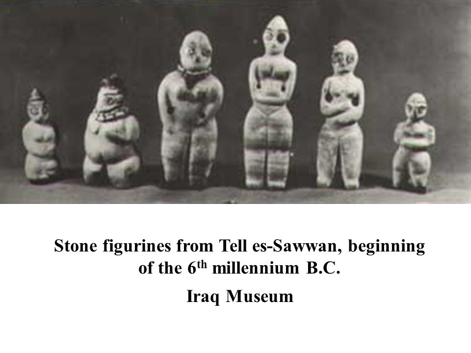 Stone figurines from Tell es-Sawwan, beginning of the 6 th millennium B.C. Iraq Museum