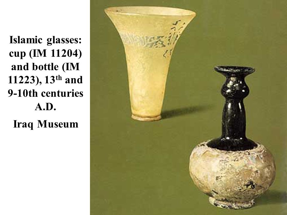 Islamic glasses: cup (IM 11204) and bottle (IM 11223), 13 th and 9-10th centuries A.D. Iraq Museum