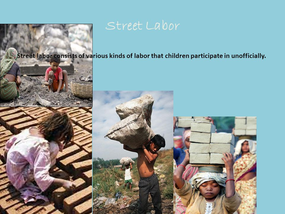 Street Labor Street labor consists of various kinds of labor that children participate in unofficially.