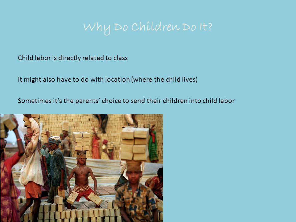 Why Do Children Do It? Child labor is directly related to class It might also have to do with location (where the child lives) Sometimes it's the pare