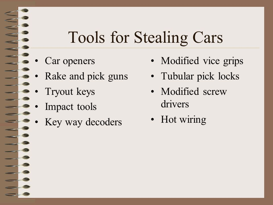 Tools for Stealing Cars Car openers Rake and pick guns Tryout keys Impact tools Key way decoders Modified vice grips Tubular pick locks Modified screw drivers Hot wiring