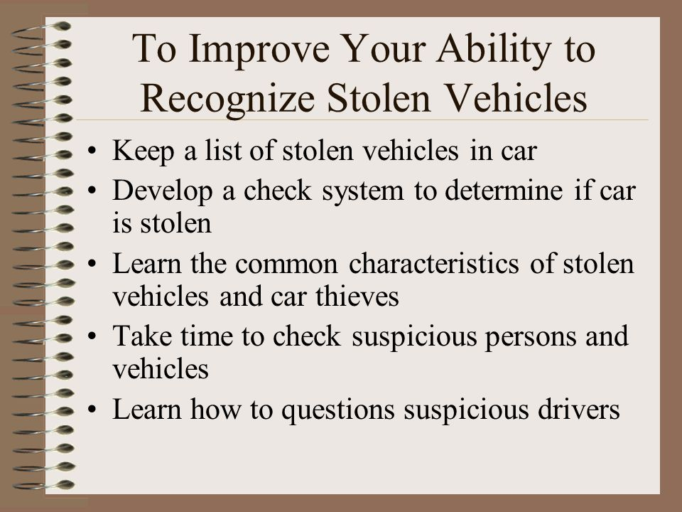 To Improve Your Ability to Recognize Stolen Vehicles Keep a list of stolen vehicles in car Develop a check system to determine if car is stolen Learn the common characteristics of stolen vehicles and car thieves Take time to check suspicious persons and vehicles Learn how to questions suspicious drivers
