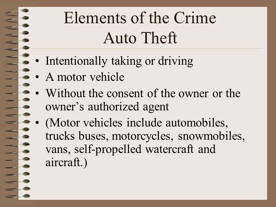 Elements of the Crime Auto Theft Intentionally taking or driving A motor vehicle Without the consent of the owner or the owner's authorized agent (Motor vehicles include automobiles, trucks buses, motorcycles, snowmobiles, vans, self-propelled watercraft and aircraft.)