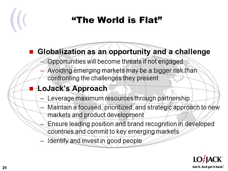 29 The World is Flat Globalization as an opportunity and a challenge –Opportunities will become threats if not engaged –Avoiding emerging markets may be a bigger risk than confronting the challenges they present LoJack's Approach –Leverage maximum resources through partnership –Maintain a focused, prioritized, and strategic approach to new markets and product development –Ensure leading position and brand recognition in developed countries and commit to key emerging markets –Identify and invest in good people