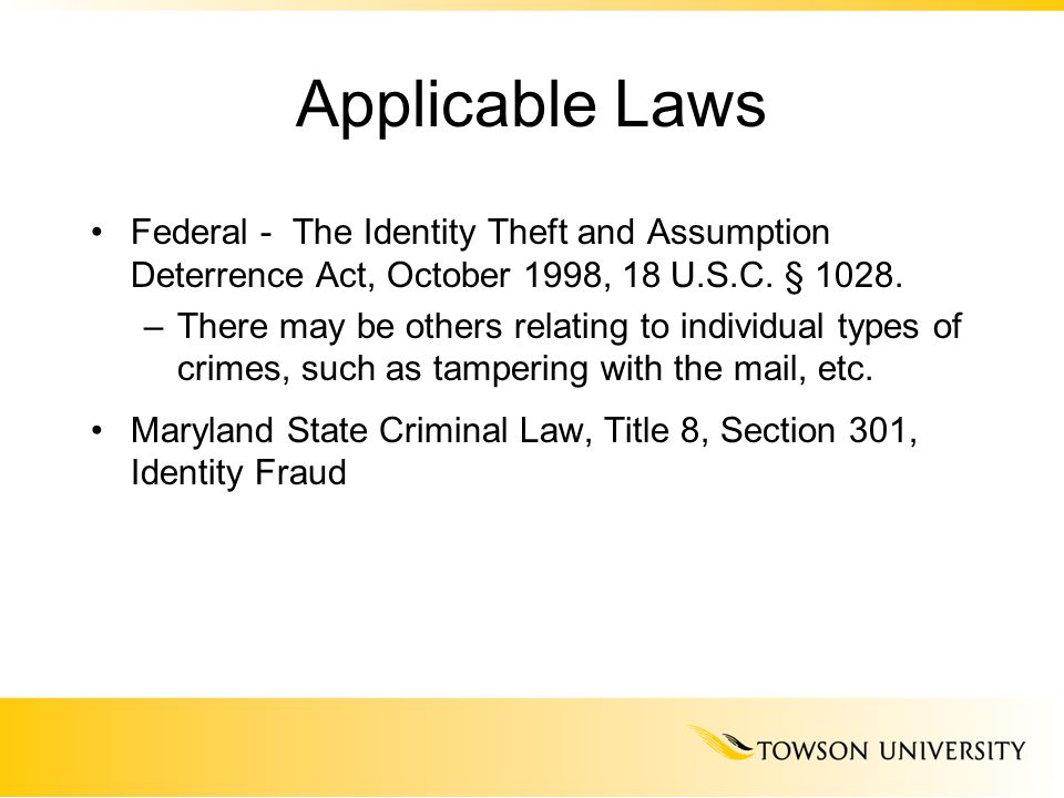 Applicable Laws Federal - The Identity Theft and Assumption Deterrence Act, October 1998, 18 U.S.C. § 1028. –There may be others relating to individua