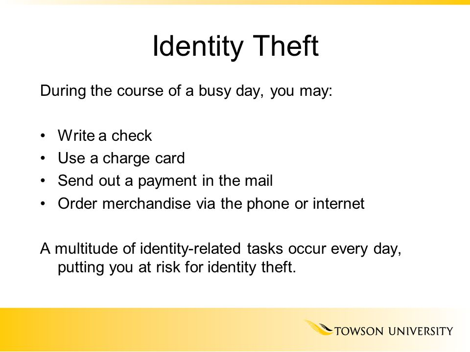 Identity Theft During the course of a busy day, you may: Write a check Use a charge card Send out a payment in the mail Order merchandise via the phon