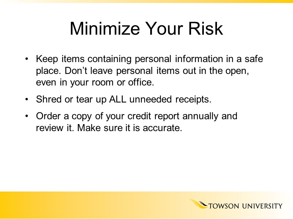 Minimize Your Risk Keep items containing personal information in a safe place. Don't leave personal items out in the open, even in your room or office