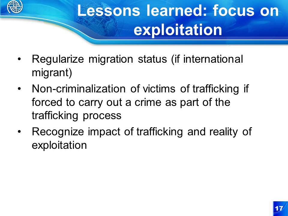 Lessons learned: focus on exploitation Regularize migration status (if international migrant) Non-criminalization of victims of trafficking if forced to carry out a crime as part of the trafficking process Recognize impact of trafficking and reality of exploitation 17