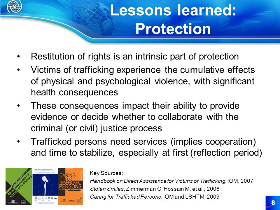 Lessons learned: Protection Restitution of rights is an intrinsic part of protection Victims of trafficking experience the cumulative effects of physical and psychological violence, with significant health consequences These consequences impact their ability to provide evidence or decide whether to collaborate with the criminal (or civil) justice process Trafficked persons need services (implies cooperation) and time to stabilize, especially at first (reflection period) 8 Key Sources: Handbook on Direct Assistance for Victims of Trafficking, IOM, 2007 Stolen Smiles, Zimmerman C, Hossain M, et al., 2006 Caring for Trafficked Persons, IOM and LSHTM, 2009