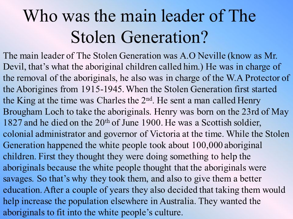 Who was the main leader of The Stolen Generation? The main leader of The Stolen Generation was A.O Neville (know as Mr. Devil, that's what the aborigi
