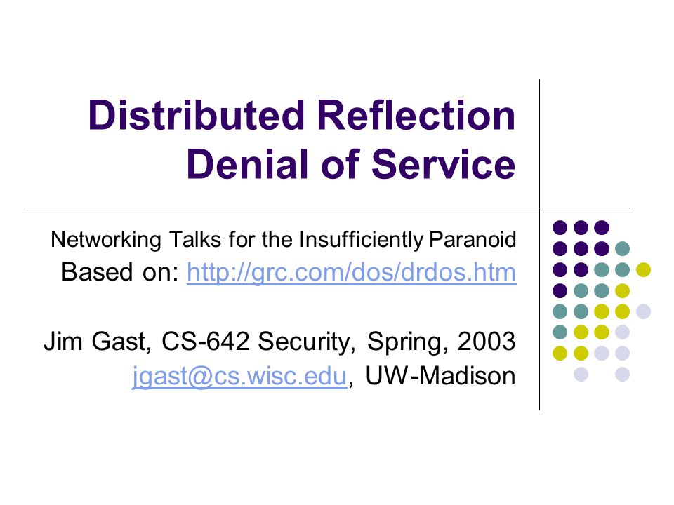 Distributed Reflection Denial of Service Networking Talks for the Insufficiently Paranoid Based on: http://grc.com/dos/drdos.htmhttp://grc.com/dos/drd