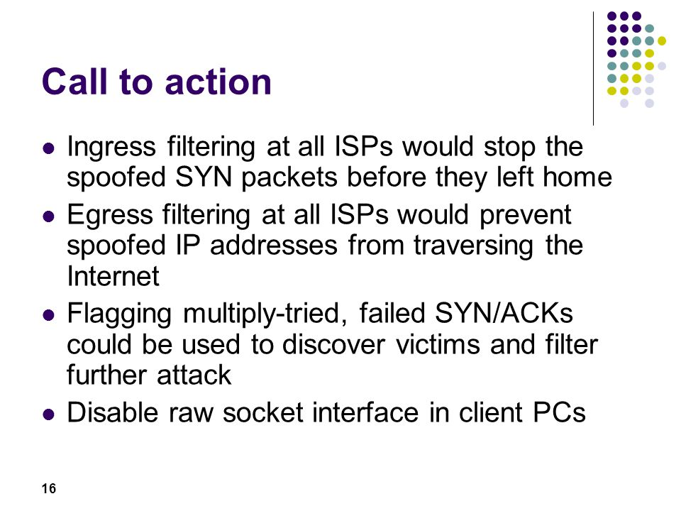 16 Call to action Ingress filtering at all ISPs would stop the spoofed SYN packets before they left home Egress filtering at all ISPs would prevent sp