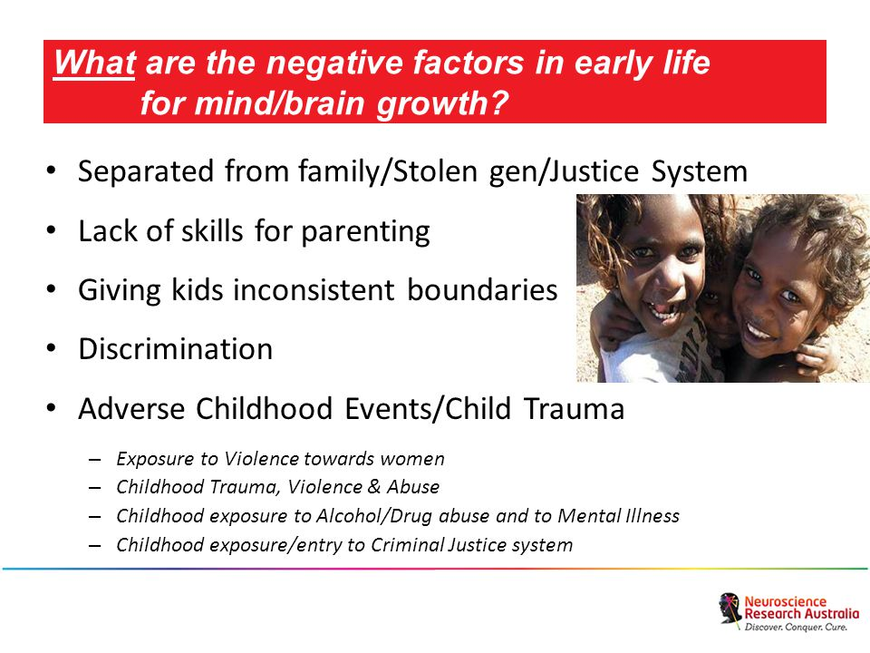 Separated from family/Stolen gen/Justice System Lack of skills for parenting Giving kids inconsistent boundaries Discrimination Adverse Childhood Events/Child Trauma – Exposure to Violence towards women – Childhood Trauma, Violence & Abuse – Childhood exposure to Alcohol/Drug abuse and to Mental Illness – Childhood exposure/entry to Criminal Justice system What are the negative factors in early life for mind/brain growth?