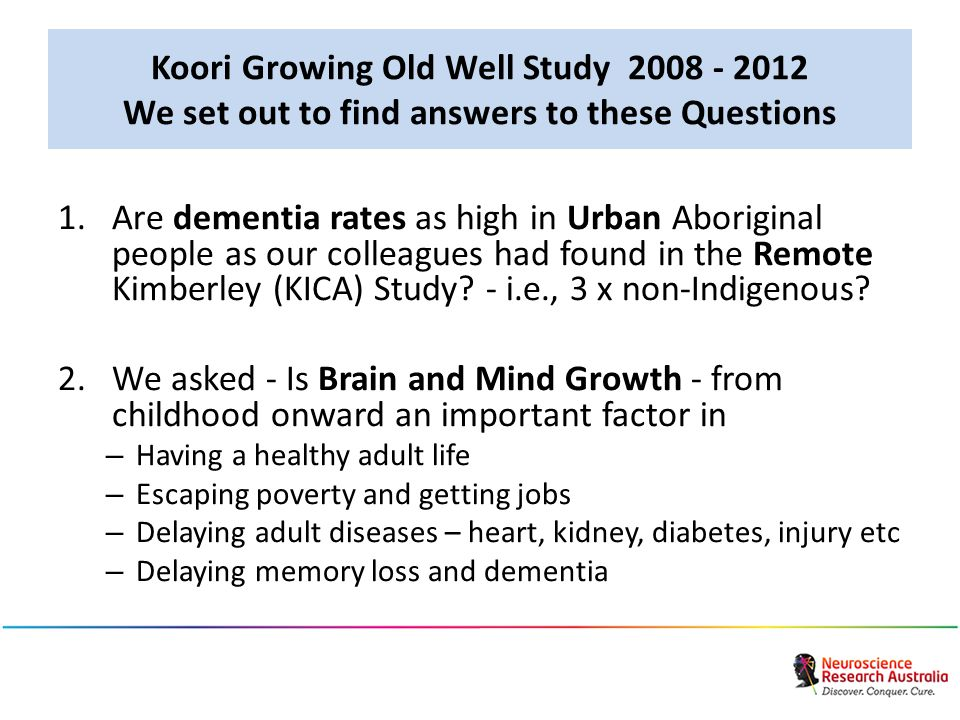 Koori Growing Old Well Study 2008 - 2012 We set out to find answers to these Questions 1.Are dementia rates as high in Urban Aboriginal people as our colleagues had found in the Remote Kimberley (KICA) Study.