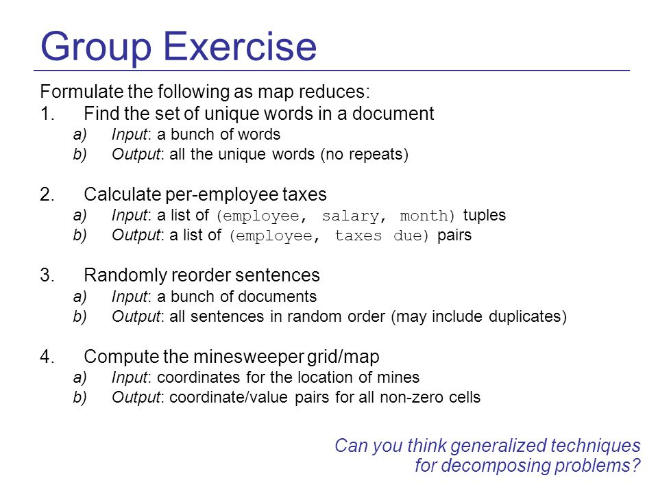 Group Exercise Formulate the following as map reduces: 1.Find the set of unique words in a document a)Input: a bunch of words b)Output: all the unique words (no repeats) 2.Calculate per-employee taxes a)Input: a list of (employee, salary, month) tuples b)Output: a list of (employee, taxes due) pairs 3.Randomly reorder sentences a)Input: a bunch of documents b)Output: all sentences in random order (may include duplicates) 4.Compute the minesweeper grid/map a)Input: coordinates for the location of mines b)Output: coordinate/value pairs for all non-zero cells Can you think generalized techniques for decomposing problems