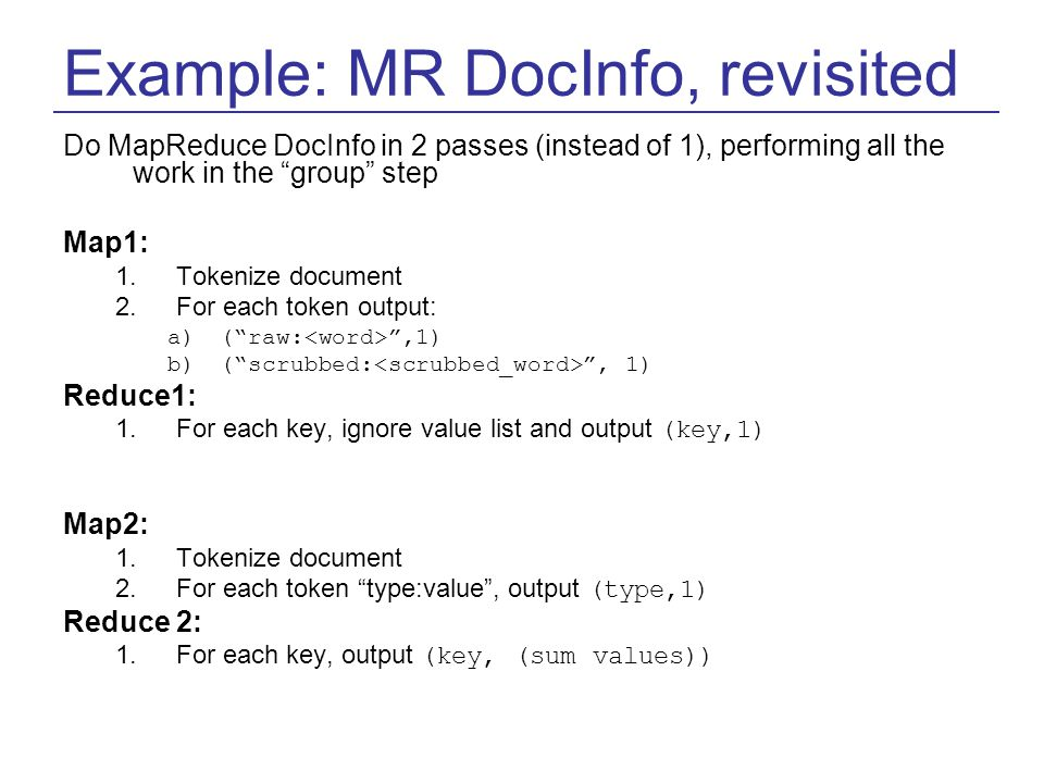 Example: MR DocInfo, revisited Do MapReduce DocInfo in 2 passes (instead of 1), performing all the work in the group step Map1: 1.Tokenize document 2.For each token output: a)( raw: ,1) b)( scrubbed: , 1) Reduce1: 1.For each key, ignore value list and output (key,1) Map2: 1.Tokenize document 2.For each token type:value , output (type,1) Reduce 2: 1.For each key, output (key, (sum values))