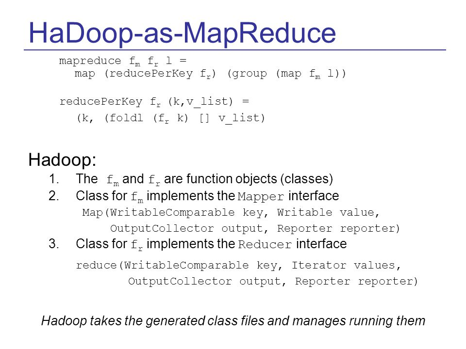 HaDoop-as-MapReduce mapreduce f m f r l = map (reducePerKey f r ) (group (map f m l)) reducePerKey f r (k,v_list) = (k, (foldl (f r k) [] v_list) Hadoop: 1.The f m and f r are function objects (classes) 2.Class for f m implements the Mapper interface Map(WritableComparable key, Writable value, OutputCollector output, Reporter reporter) 3.Class for f r implements the Reducer interface reduce(WritableComparable key, Iterator values, OutputCollector output, Reporter reporter) Hadoop takes the generated class files and manages running them