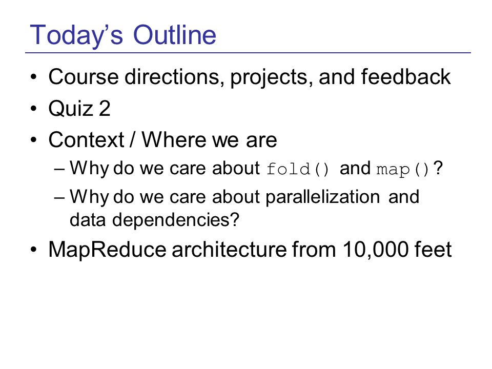 Today's Outline Course directions, projects, and feedback Quiz 2 Context / Where we are –Why do we care about fold() and map() .