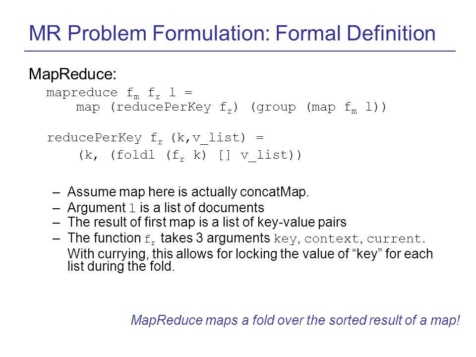 MR Problem Formulation: Formal Definition MapReduce: mapreduce f m f r l = map (reducePerKey f r ) (group (map f m l)) reducePerKey f r (k,v_list) = (