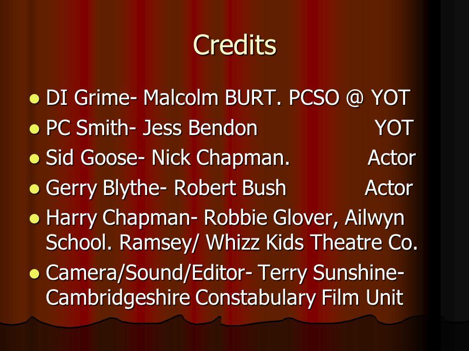 Credits DI Grime- Malcolm BURT. PCSO @ YOT DI Grime- Malcolm BURT. PCSO @ YOT PC Smith- Jess Bendon YOT PC Smith- Jess Bendon YOT Sid Goose- Nick Chap