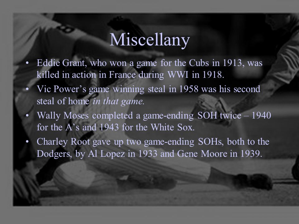 Miscellany Eddie Grant, who won a game for the Cubs in 1913, was killed in action in France during WWI in 1918. Vic Power's game winning steal in 1958