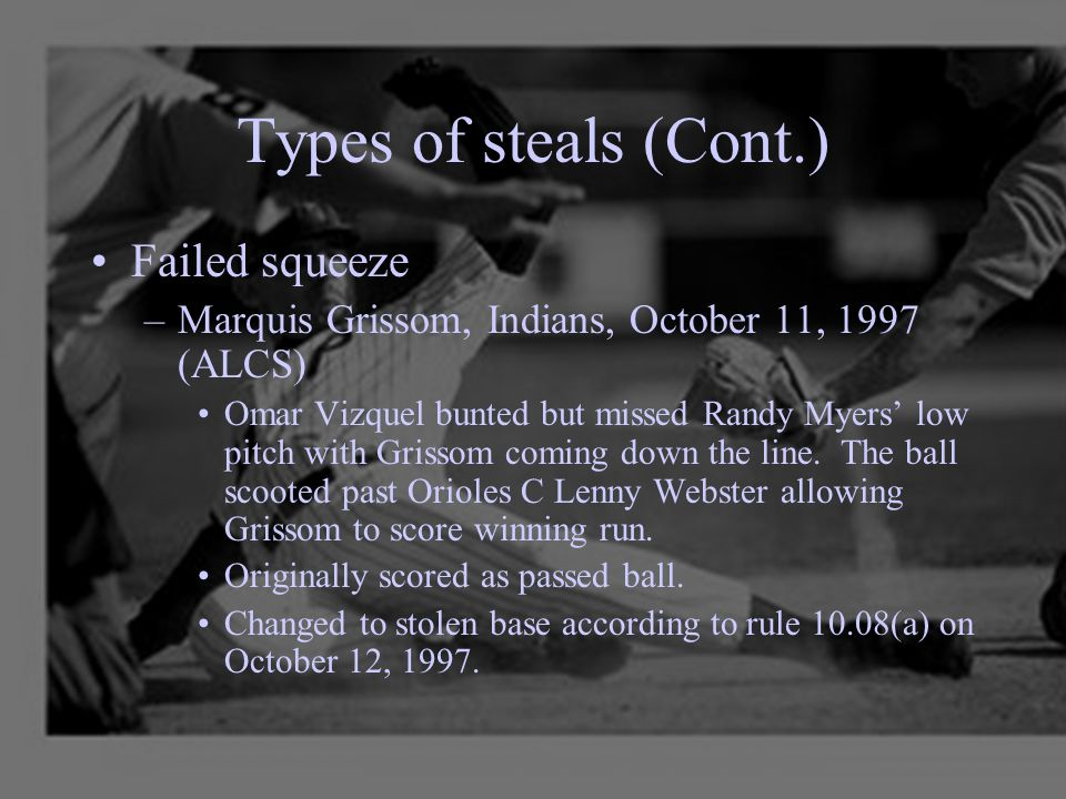 Types of steals (Cont.) Failed squeeze –Marquis Grissom, Indians, October 11, 1997 (ALCS) Omar Vizquel bunted but missed Randy Myers' low pitch with G