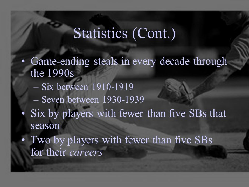 Statistics (Cont.) Game-ending steals in every decade through the 1990s –Six between 1910-1919 –Seven between 1930-1939 Six by players with fewer than