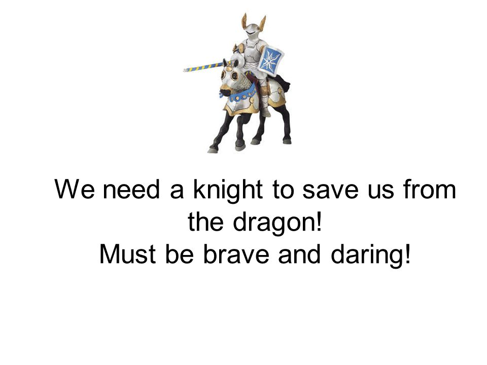 We need a knight to save us from the dragon! Must be brave and daring!