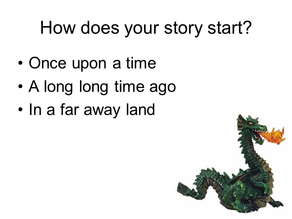 How does your story start Once upon a time A long long time ago In a far away land