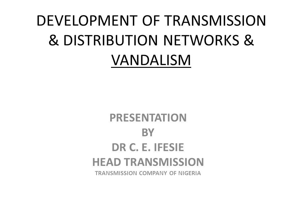 DEVELOPMENT OF TRANSMISSION & DISTRIBUTION NETWORKS & VANDALISM PRESENTATION BY DR C. E. IFESIE HEAD TRANSMISSION TRANSMISSION COMPANY OF NIGERIA