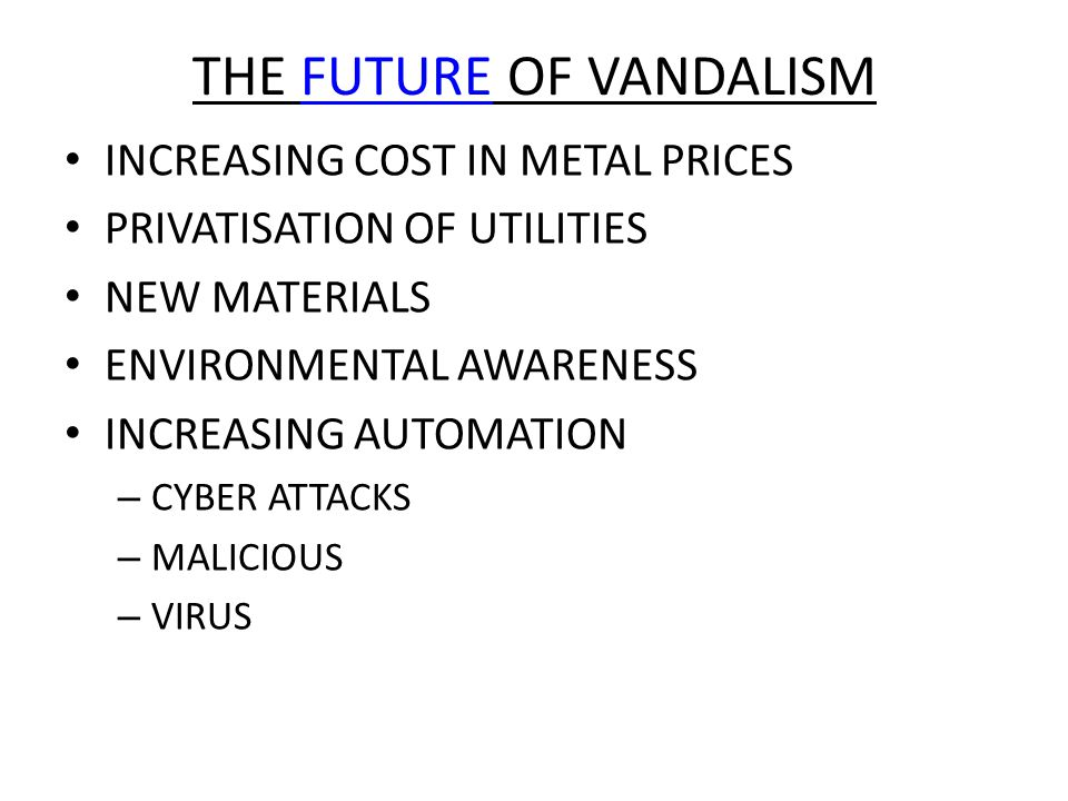 THE FUTURE OF VANDALISMFUTURE INCREASING COST IN METAL PRICES PRIVATISATION OF UTILITIES NEW MATERIALS ENVIRONMENTAL AWARENESS INCREASING AUTOMATION – CYBER ATTACKS – MALICIOUS – VIRUS