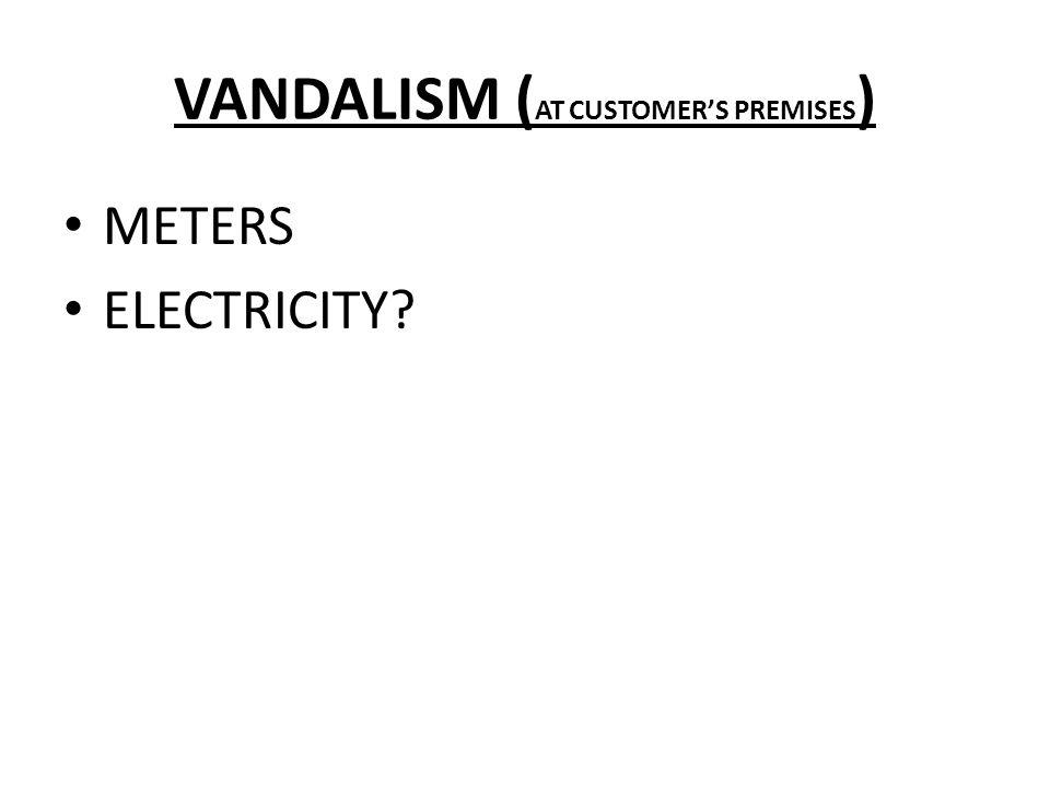 VANDALISM ( AT CUSTOMER'S PREMISES ) METERS ELECTRICITY