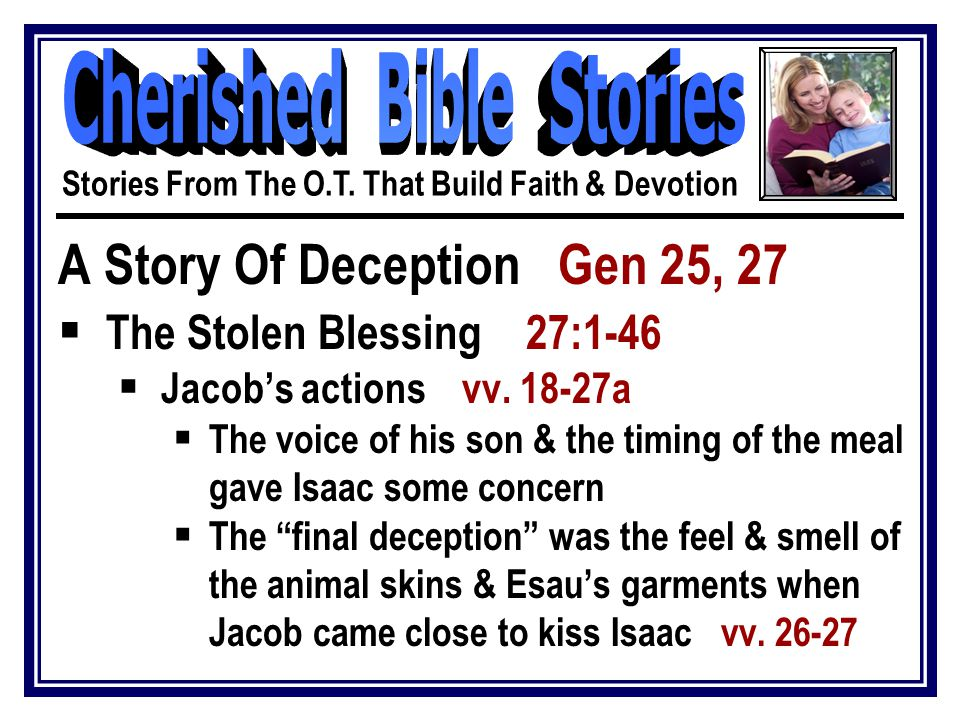A Story Of Deception Gen 25, 27  The Stolen Blessing 27:1-46  Jacob's actions vv.