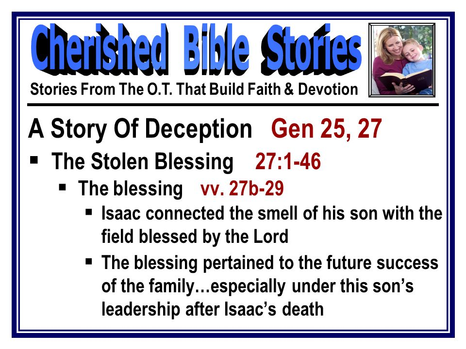A Story Of Deception Gen 25, 27  The Stolen Blessing 27:1-46  The blessing vv.