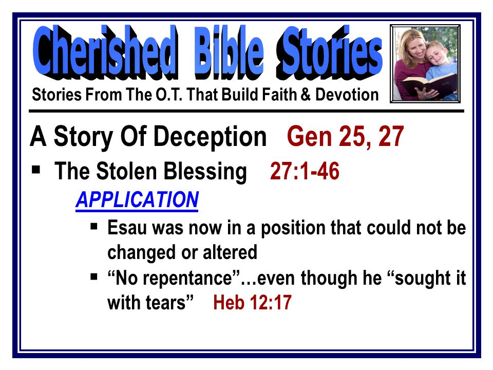 A Story Of Deception Gen 25, 27  The Stolen Blessing 27:1-46 APPLICATION  Esau was now in a position that could not be changed or altered  No repentance …even though he sought it with tears Heb 12:17 Stories From The O.T.