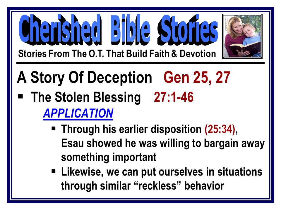 A Story Of Deception Gen 25, 27  The Stolen Blessing 27:1-46 APPLICATION  Through his earlier disposition (25:34), Esau showed he was willing to bargain away something important  Likewise, we can put ourselves in situations through similar reckless behavior Stories From The O.T.