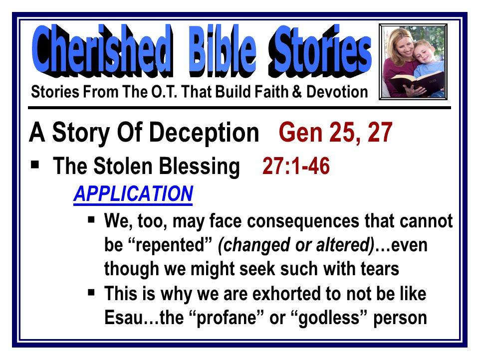 """A Story Of Deception Gen 25, 27  The Stolen Blessing 27:1-46 APPLICATION  We, too, may face consequences that cannot be """"repented"""" (changed or alter"""