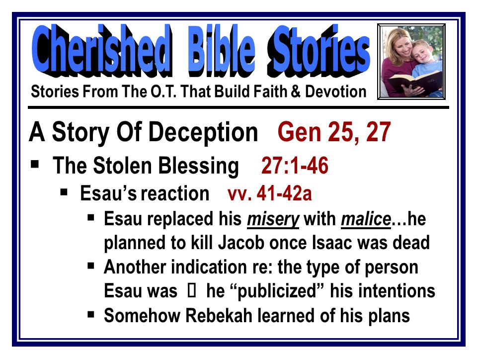 A Story Of Deception Gen 25, 27  The Stolen Blessing 27:1-46  Esau's reaction vv. 41-42a  Esau replaced his misery with malice …he planned to kill