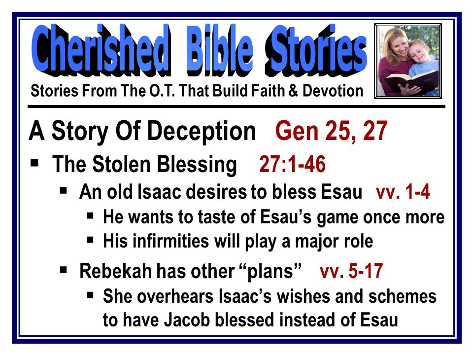 A Story Of Deception Gen 25, 27  The Stolen Blessing 27:1-46  Rebekah has other plans vv.