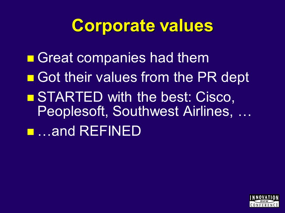 Corporate values Great companies had them Got their values from the PR dept STARTED with the best: Cisco, Peoplesoft, Southwest Airlines, … …and REFIN