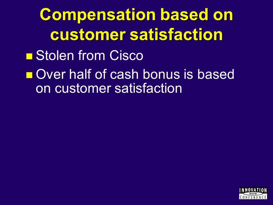 Compensation based on customer satisfaction Stolen from Cisco Over half of cash bonus is based on customer satisfaction