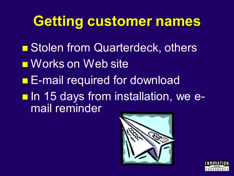 Getting customer names Stolen from Quarterdeck, others Works on Web site E-mail required for download In 15 days from installation, we e- mail reminder