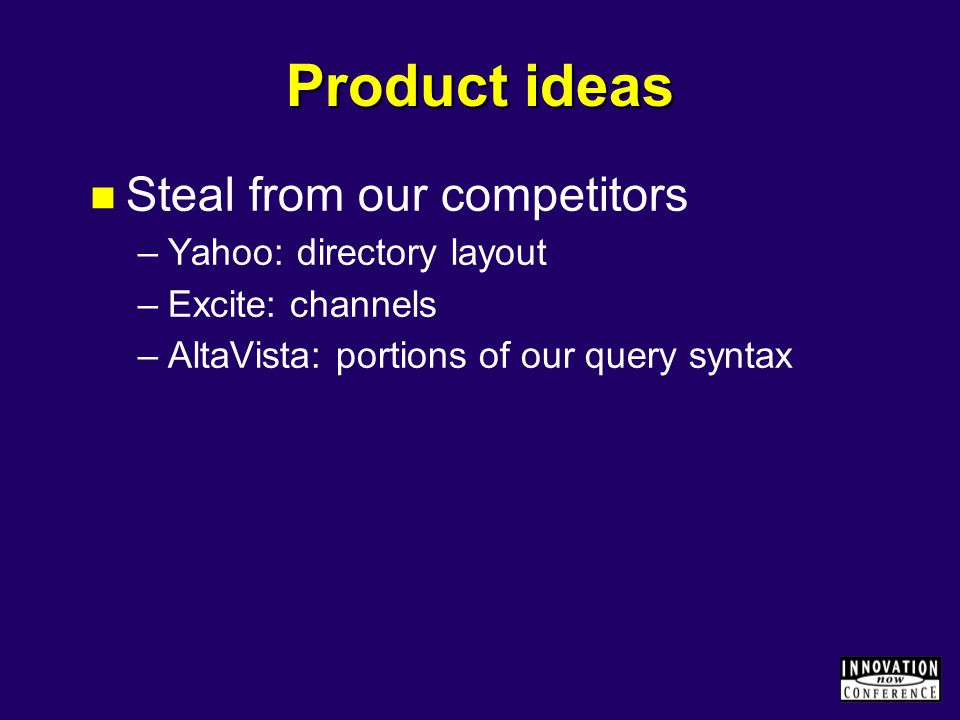 Product ideas Steal from our competitors –Yahoo: directory layout –Excite: channels –AltaVista: portions of our query syntax
