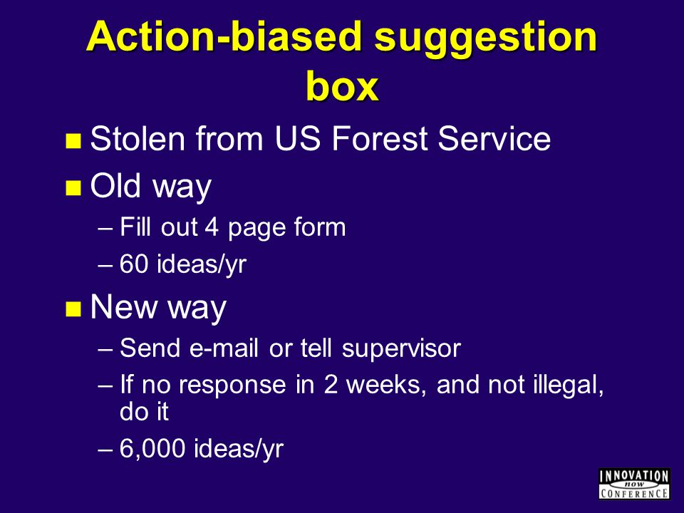 Action-biased suggestion box Stolen from US Forest Service Old way –Fill out 4 page form –60 ideas/yr New way –Send e-mail or tell supervisor –If no r